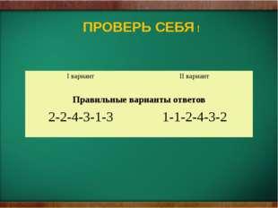 ПРОВЕРЬ СЕБЯ ! Iвариант IIвариант Правильные варианты ответов 2-2-4-3-1-3 1-1