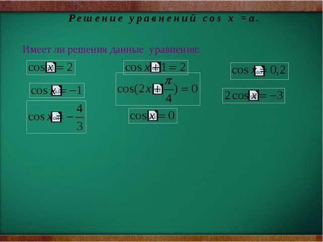 Решение уравнений соs х =a. Имеет ли решения данные уравнения: