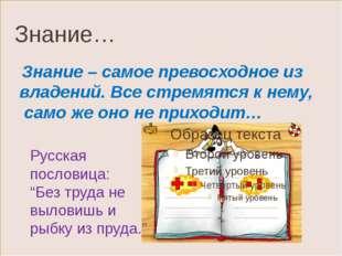 Знание… Знание – самое превосходное из владений. Все стремятся к нему, само