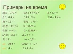 Примеры на время 385 – 273 = 33,1 + 47,6 = 3 + 5,4 = 2,8 : 0,4 = 0,29 ∙ 3 =