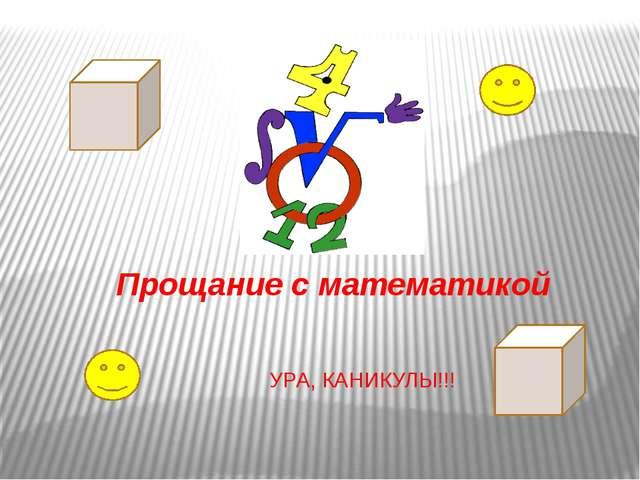 Прощание с математикой УРА, КАНИКУЛЫ!!!