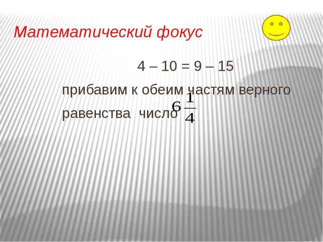 Математический фокус 4 – 10 = 9 – 15 прибавим к обеим частям верного равенств...