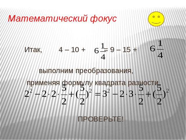 Математический фокус Итак, 4 – 10 + = 9 – 15 + выполним преобразования, приме...