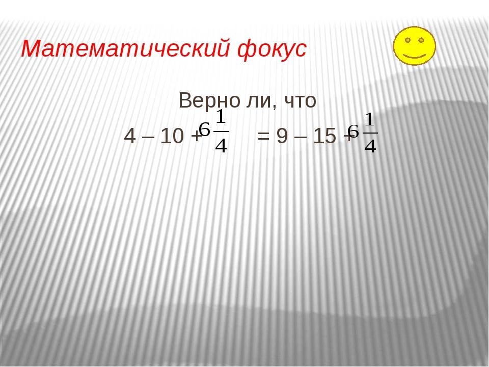 Математический фокус Верно ли, что 4 – 10 + = 9 – 15 +