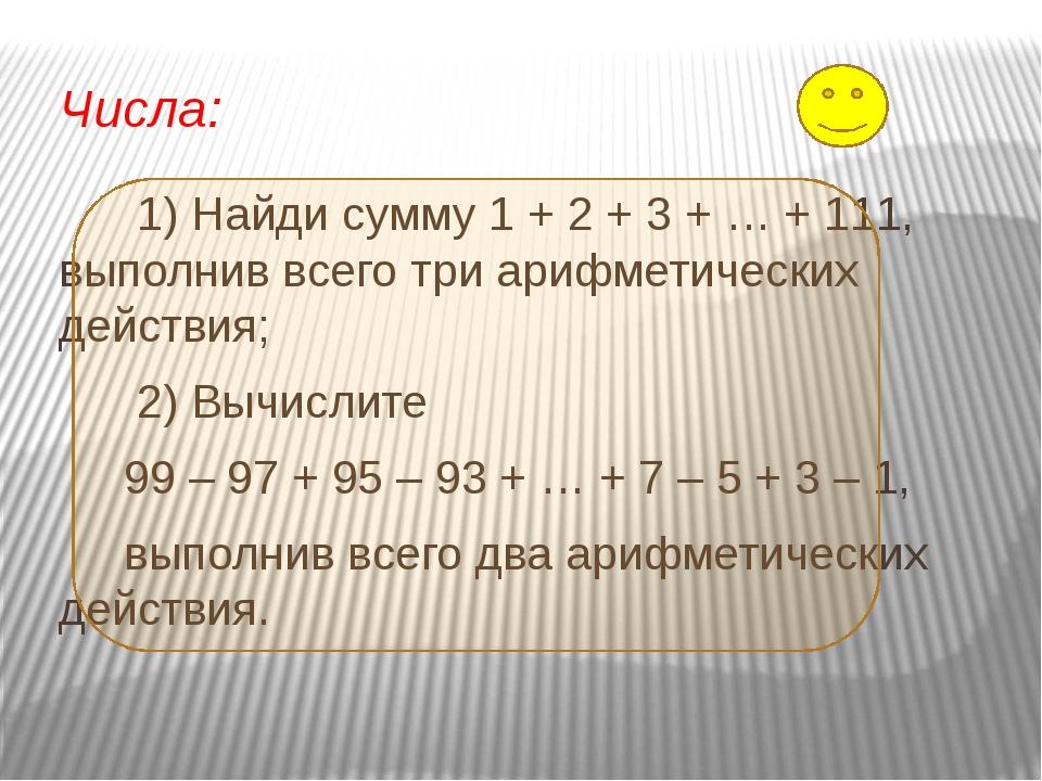 Числа: 1) Найди сумму 1 + 2 + 3 + … + 111, выполнив всего три арифметических...