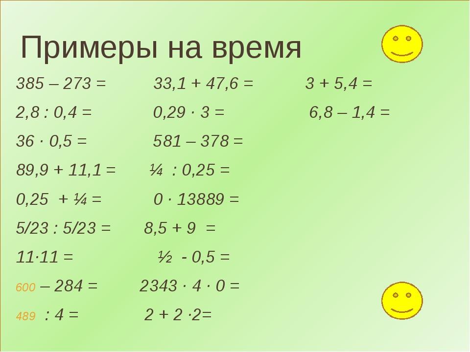 Примеры на время 385 – 273 = 33,1 + 47,6 = 3 + 5,4 = 2,8 : 0,4 = 0,29 ∙ 3 =...