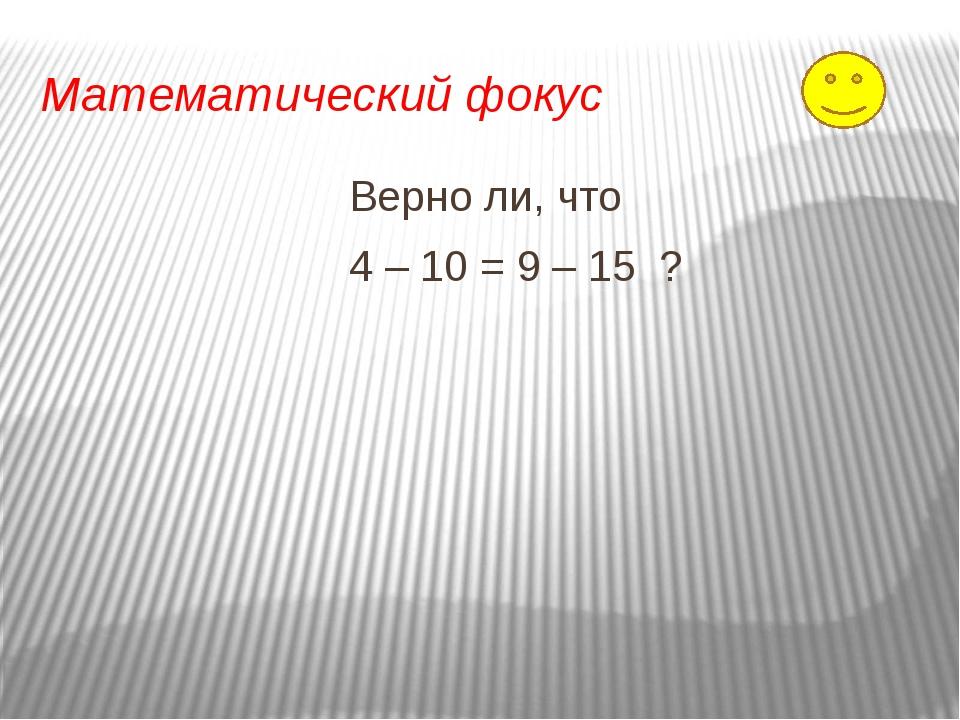 Математический фокус Верно ли, что 4 – 10 = 9 – 15 ?