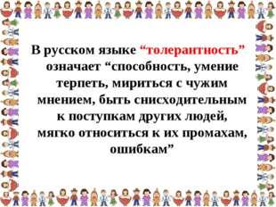 """В русском языке """"толерантность"""" означает """"способность, умение терпеть, мирить"""