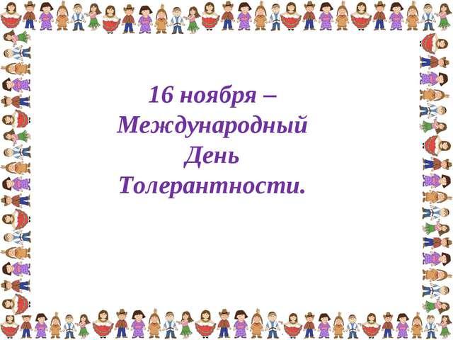 – 16 ноября – Международный День Толерантности.