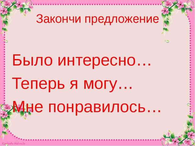 Закончи предложение Было интересно… Теперь я могу… Мне понравилось… Кардаева...