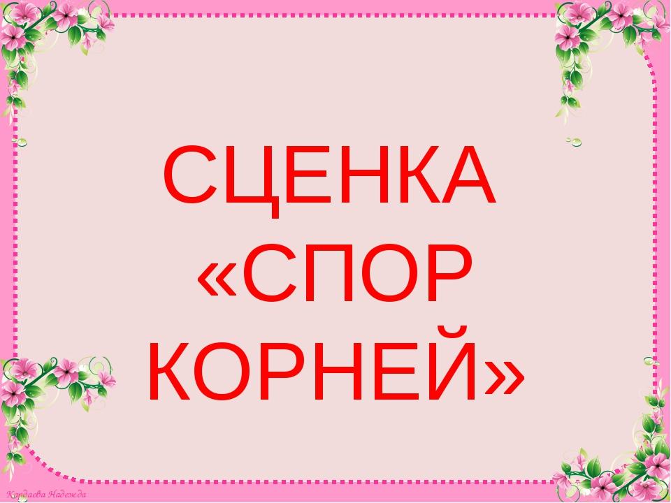 СЦЕНКА «СПОР КОРНЕЙ» Кардаева Надежда Кардаева Надежда