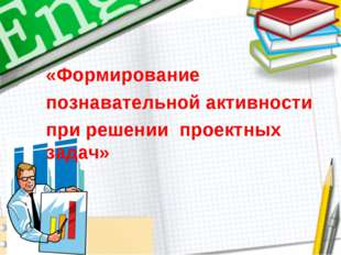 «Формирование познавательной активности при решении проектных задач»