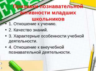 Признаки познавательной активности младших школьников 1. Отношение к учению.