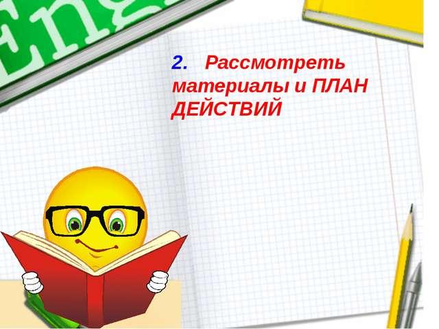 2. Рассмотреть материалы и ПЛАН ДЕЙСТВИЙ
