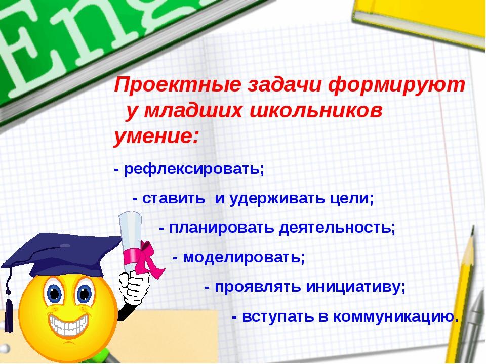 Проектные задачи формируют у младших школьников умение: - рефлексировать; - с...