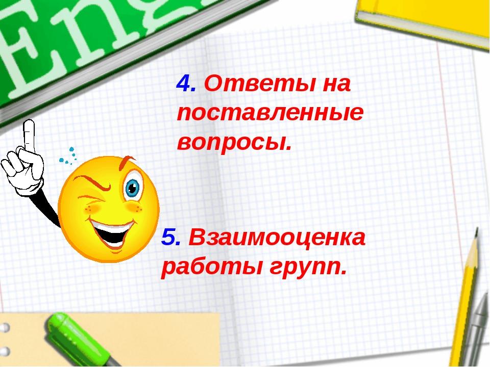 4. Ответы на поставленные вопросы. 5. Взаимооценка работы групп.