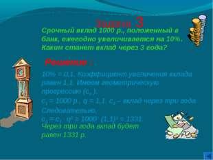Задача 3 Решение : 10% = 0,1. Коэффициент увеличения вклада равен 1,1. Имеем