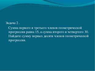 Задача 2 . Сумма первого и третьего членов геометрической прогрессии равна 15