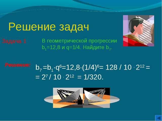 Решение задач Задача 1 В геометрической прогрессии b1=12,8 и q=1/4. Найдите b...