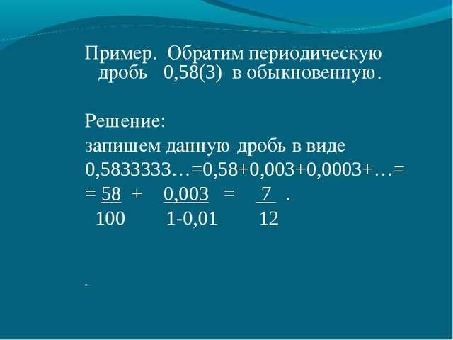 Пример. Обратим периодическую дробь 0,58(3) в обыкновенную. Решение: запишем...