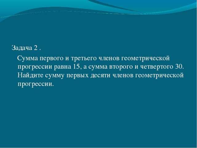 Задача 2 . Сумма первого и третьего членов геометрической прогрессии равна 15...