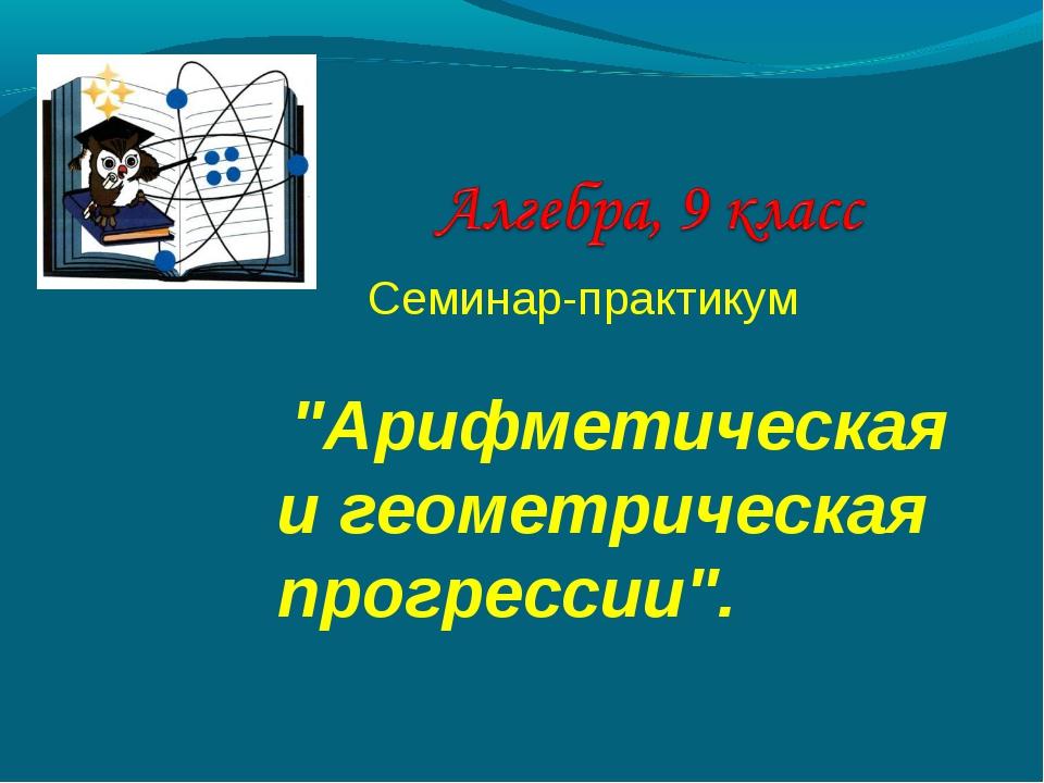 """Семинар-практикум """"Арифметическая и геометрическая прогрессии""""."""