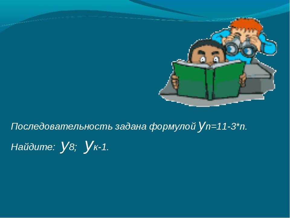 Последовательность задана формулой yn=11-3*n. Найдите: у8; ук-1.