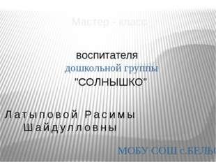 """Мастер - класс воспитателя дошкольной группы """"СОЛНЫШКО"""" МОБУ СОШ с.БЕЛЬСКОЕ Л"""