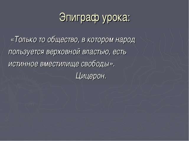 Эпиграф урока: «Только то общество, в котором народ пользуется верховной влас...