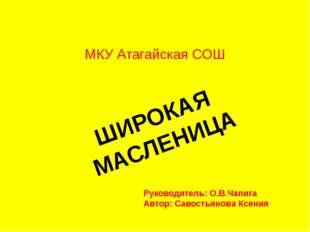 МКУ Атагайская СОШ ШИРОКАЯ МАСЛЕНИЦА Руководитель: О.В.Чапига Автор: Савостья