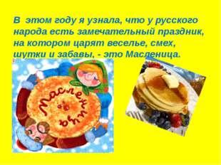 В этом году я узнала, что у русского народа есть замечательный праздник, на к