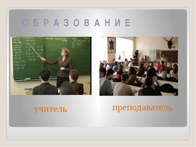О Б Р А З О В А Н И Е учитель преподаватель