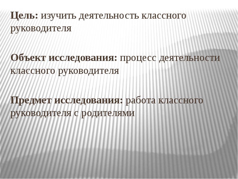 Цель: изучить деятельность классного руководителя Объект исследования: процес...