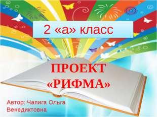 ПРОЕКТ «РИФМА» 2 «a» класс Автор: Чапига Ольга Венедиктовна