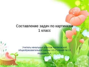 Составление задач по картинкам 1 класс Учитель начальных классов Артёмовской