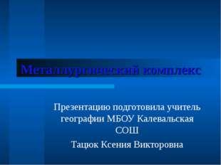 Металлургический комплекс Презентацию подготовила учитель географии МБОУ Кале