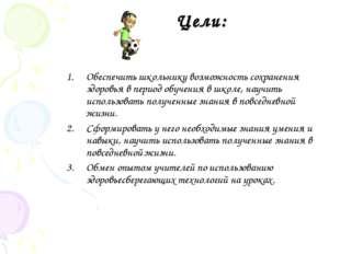Цели: Обеспечить школьнику возможность сохранения здоровья в период обучения