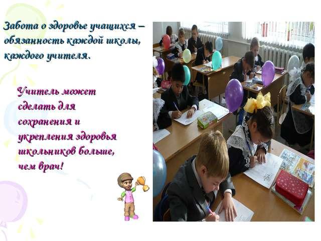 Забота о здоровье учащихся – обязанность каждой школы, каждого учителя.  Уч...