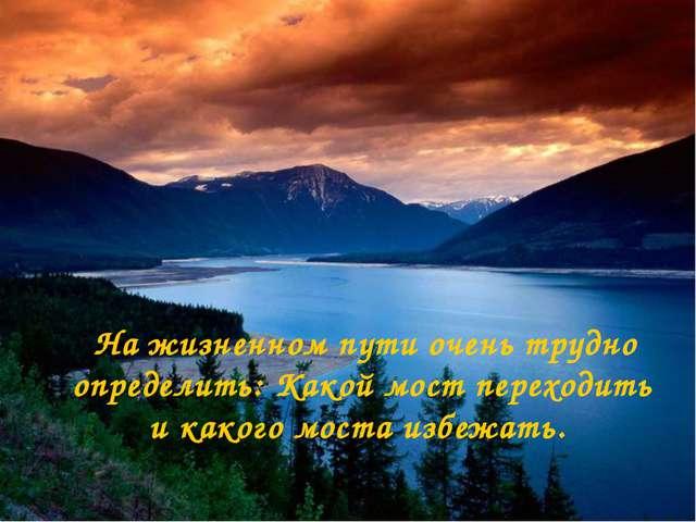 На жизненном пути очень трудно определить: Какой мост переходить и какого мо...