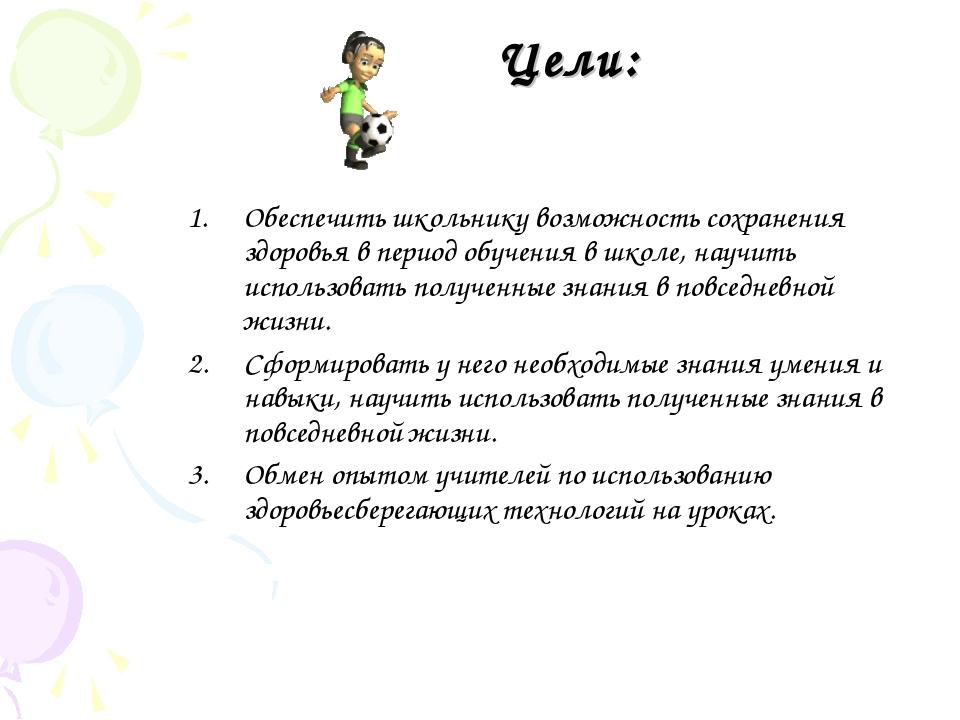 Цели: Обеспечить школьнику возможность сохранения здоровья в период обучения...