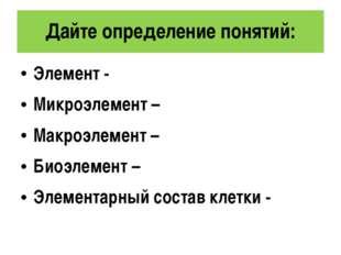 Дайте определение понятий: Элемент - Микроэлемент – Макроэлемент – Биоэлемент