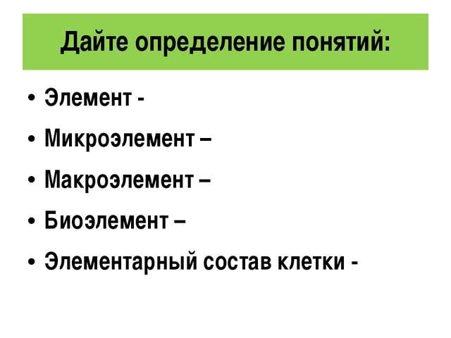 Дайте определение понятий: Элемент - Микроэлемент – Макроэлемент – Биоэлемент...
