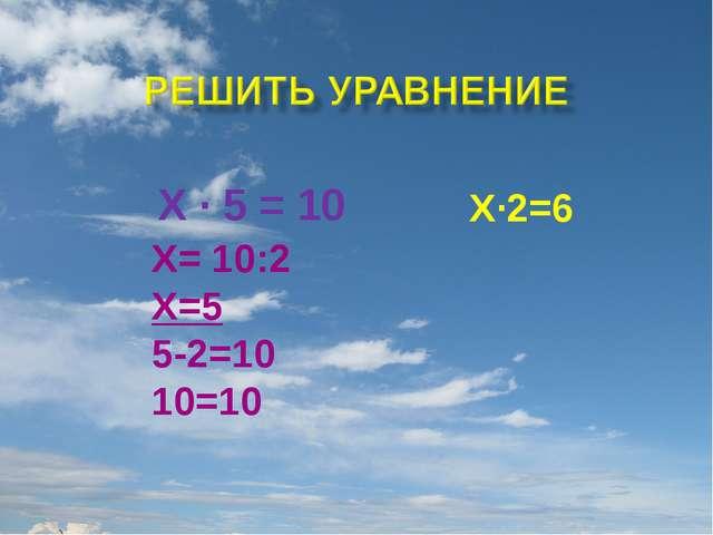 Х · 5 = 10 Х= 10:2 Х=5 5-2=10 10=10 Х·2=6