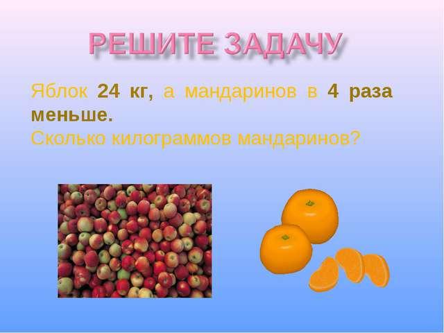 Яблок 24 кг, а мандаринов в 4 раза меньше. Сколько килограммов мандаринов?