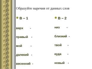 Образуйте наречия от данных слов В – 1 верх - правый - мой - далекий - весенн