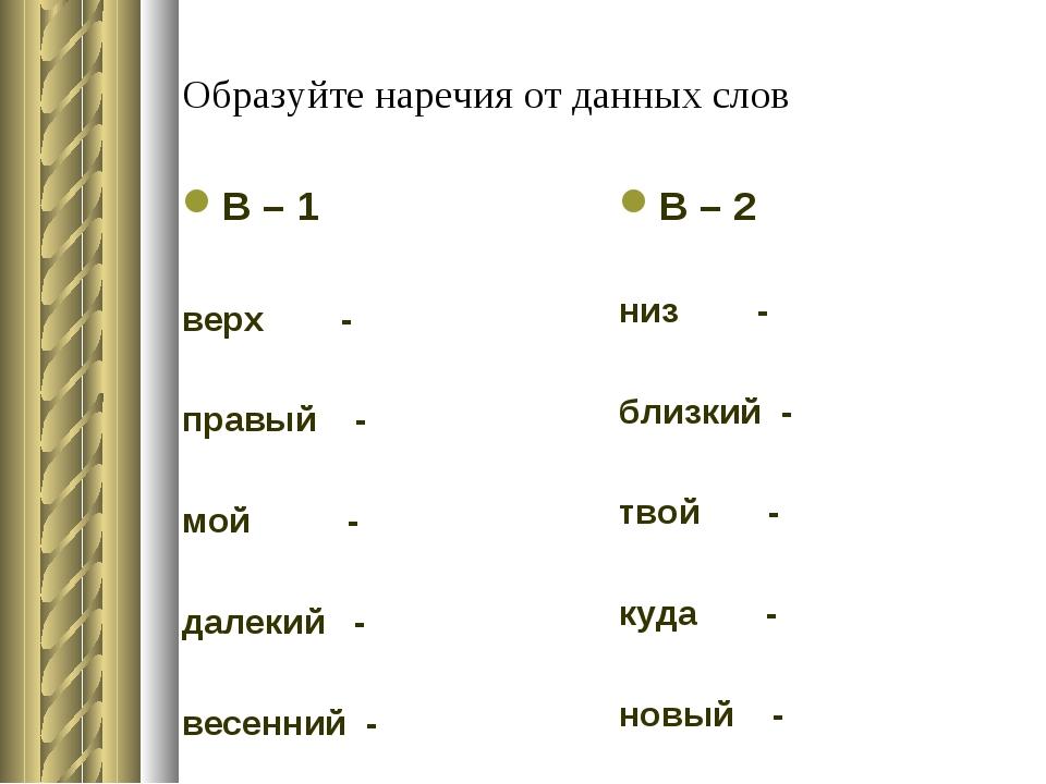 Образуйте наречия от данных слов В – 1 верх - правый - мой - далекий - весенн...