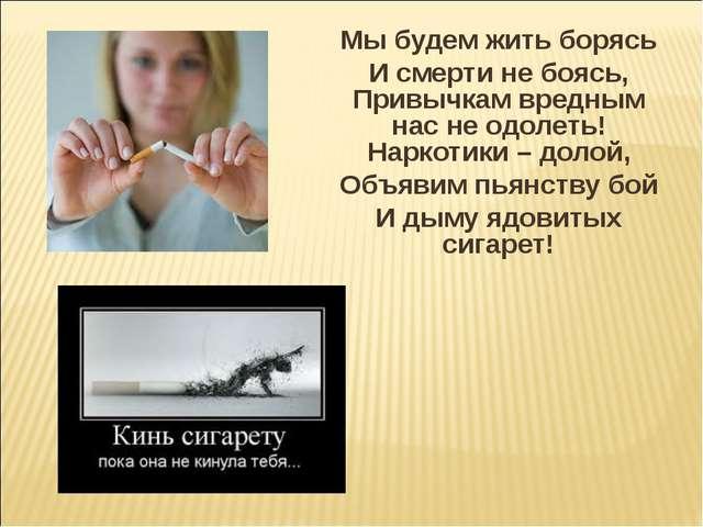 Мы будем жить борясь И смерти не боясь, Привычкам вредным нас не одолеть! Нар...