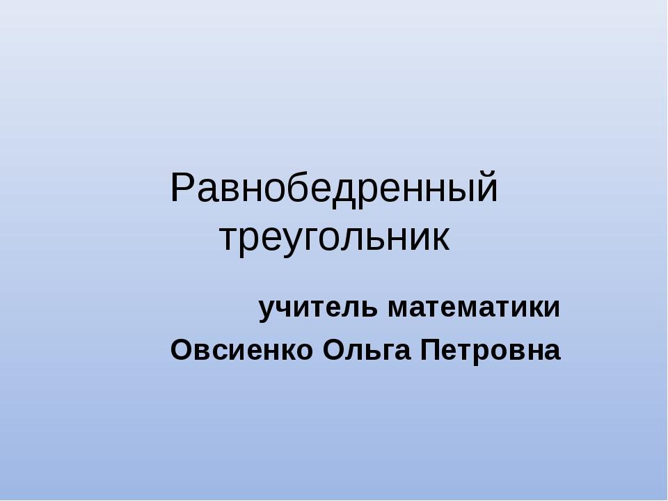 Равнобедренный треугольник учитель математики Овсиенко Ольга Петровна