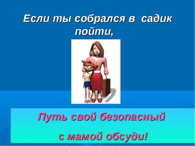 Если ты собрался в садик пойти, Путь свой безопасный с мамой обсуди!