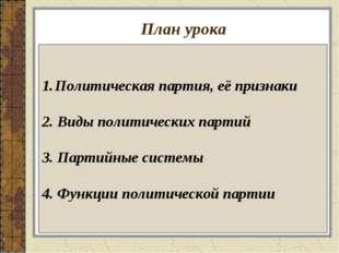 План урока Политическая партия, её признаки 2. Виды политических партий 3. Па